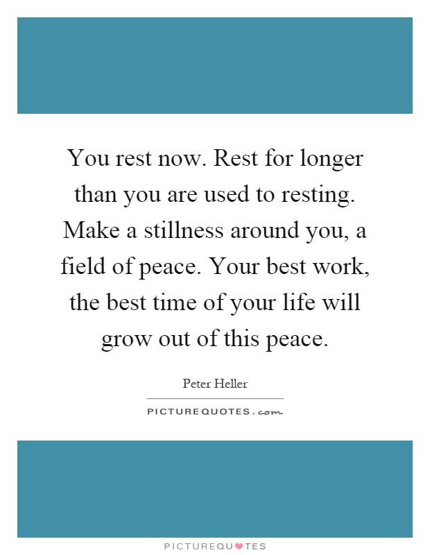You rest now. Rest for longer than you are used to resting. Make a stillness around you, a field of peace. Your best work, the best time of your life will grow out of this peace Picture Quote #1