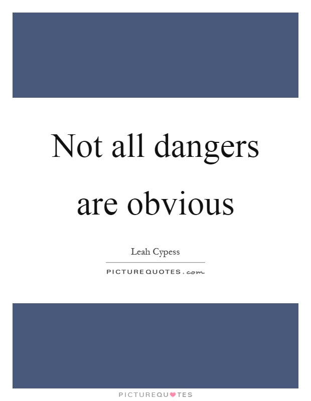 Not all dangers are obvious Picture Quote #1