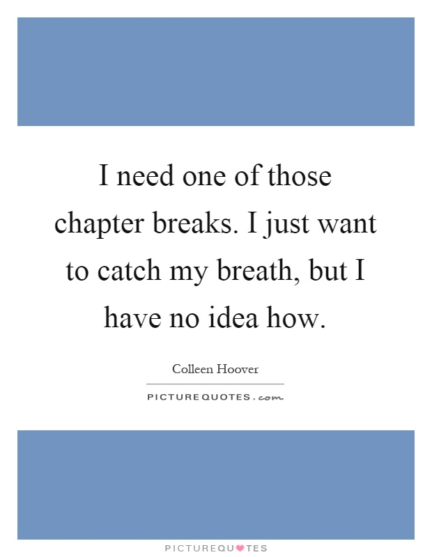 I need one of those chapter breaks. I just want to catch my breath, but I have no idea how Picture Quote #1