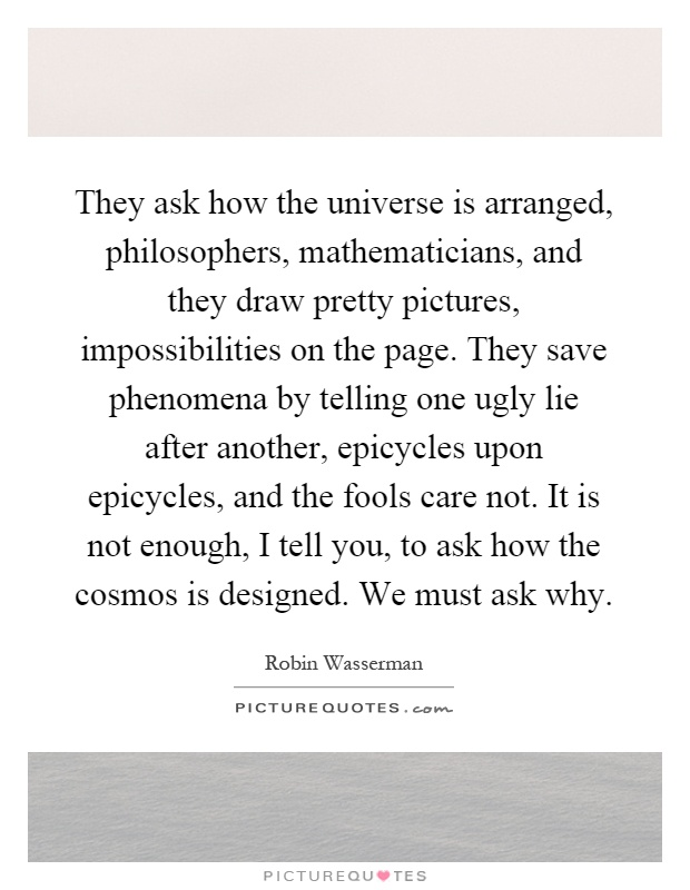 They ask how the universe is arranged, philosophers, mathematicians, and they draw pretty pictures, impossibilities on the page. They save phenomena by telling one ugly lie after another, epicycles upon epicycles, and the fools care not. It is not enough, I tell you, to ask how the cosmos is designed. We must ask why Picture Quote #1