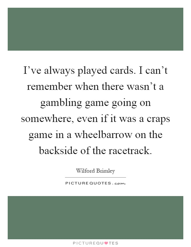 I've always played cards. I can't remember when there wasn't a gambling game going on somewhere, even if it was a craps game in a wheelbarrow on the backside of the racetrack Picture Quote #1