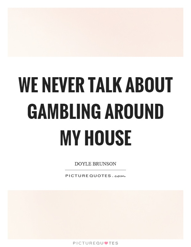 We never talk about gambling around my house Picture Quote #1