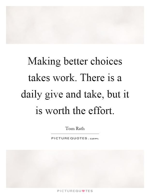Making better choices takes work. There is a daily give and take, but it is worth the effort Picture Quote #1