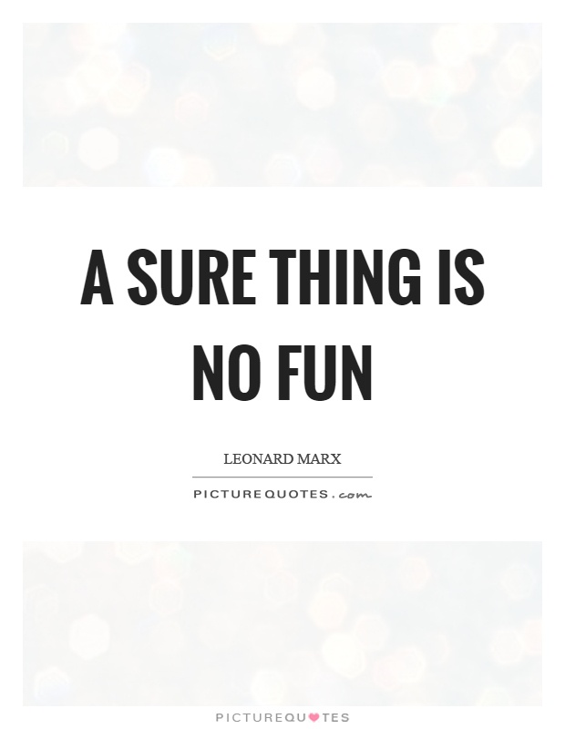 A sure thing is no fun Picture Quote #1