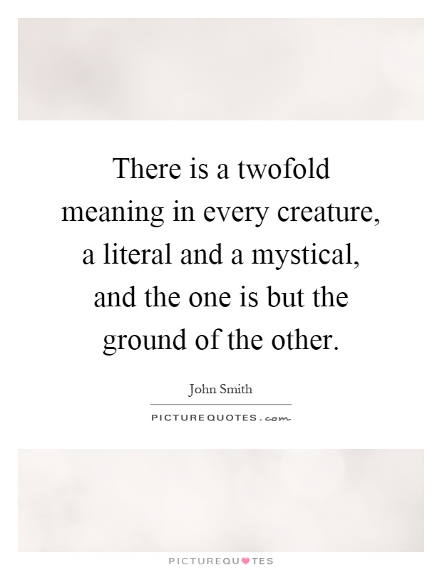 There is a twofold meaning in every creature, a literal and a mystical, and the one is but the ground of the other Picture Quote #1