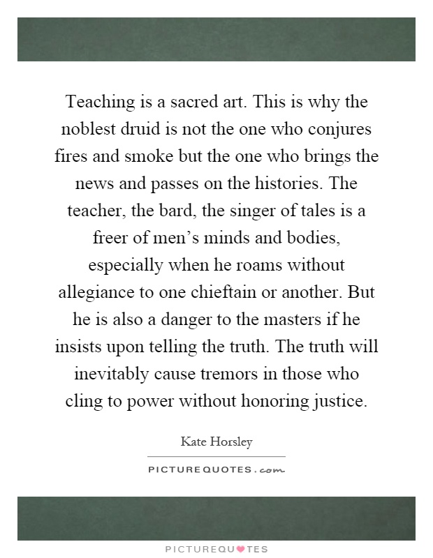 Teaching is a sacred art. This is why the noblest druid is not the one who conjures fires and smoke but the one who brings the news and passes on the histories. The teacher, the bard, the singer of tales is a freer of men's minds and bodies, especially when he roams without allegiance to one chieftain or another. But he is also a danger to the masters if he insists upon telling the truth. The truth will inevitably cause tremors in those who cling to power without honoring justice Picture Quote #1
