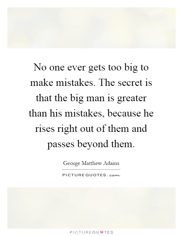 No one ever gets too big to make mistakes. The secret is that the big man is greater than his mistakes, because he rises right out of them and passes beyond them Picture Quote #1