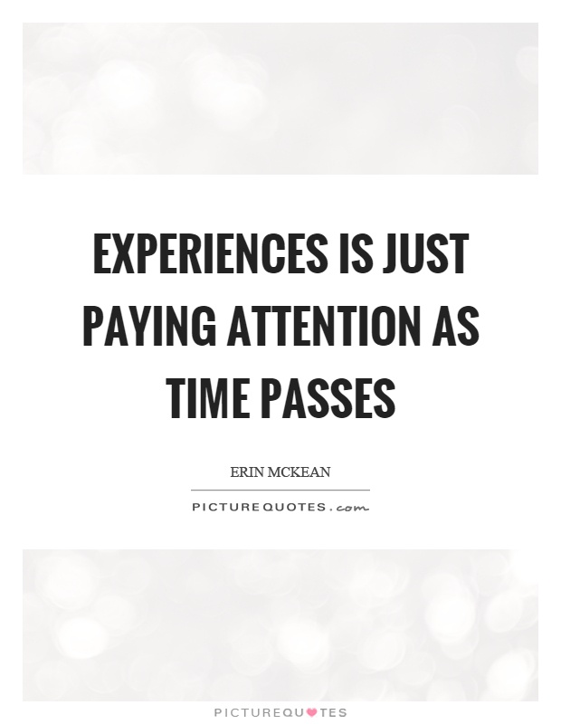 Experiences is just paying attention as time passes Picture Quote #1