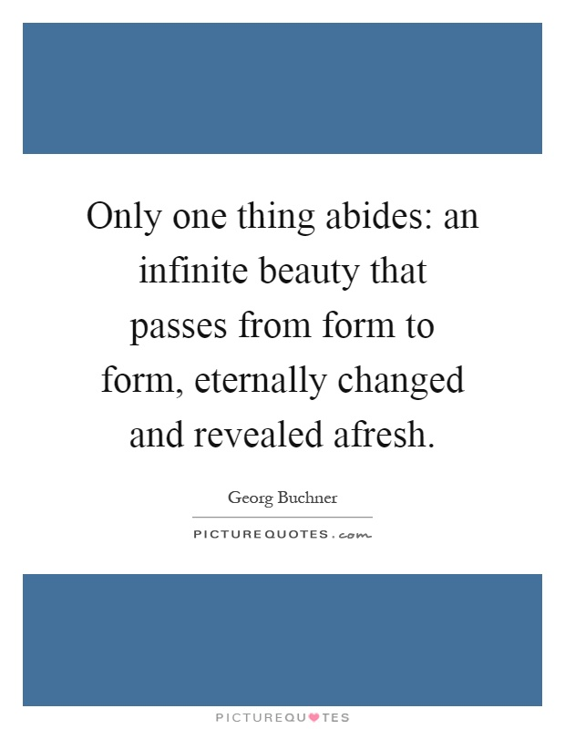 Only one thing abides: an infinite beauty that passes from form to form, eternally changed and revealed afresh Picture Quote #1