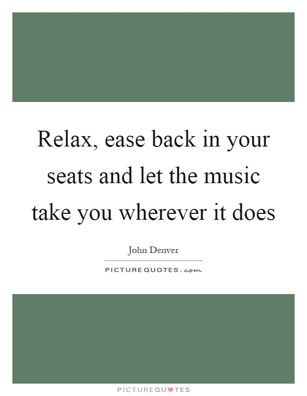 Relax, ease back in your seats and let the music take you wherever it does Picture Quote #1