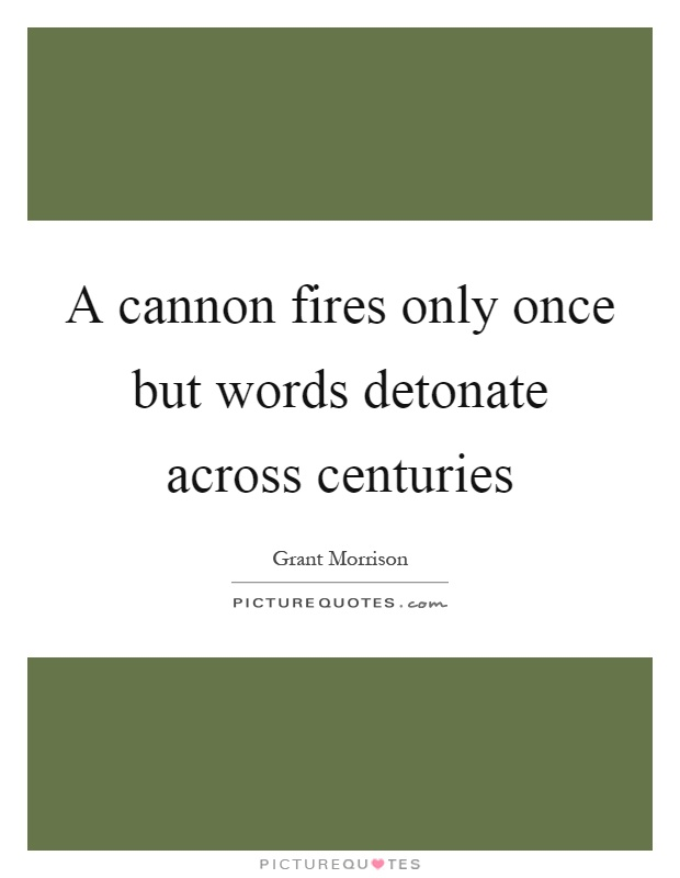 A cannon fires only once but words detonate across centuries Picture Quote #1