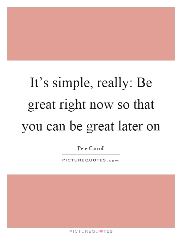 It's simple, really: Be great right now so that you can be great later on Picture Quote #1
