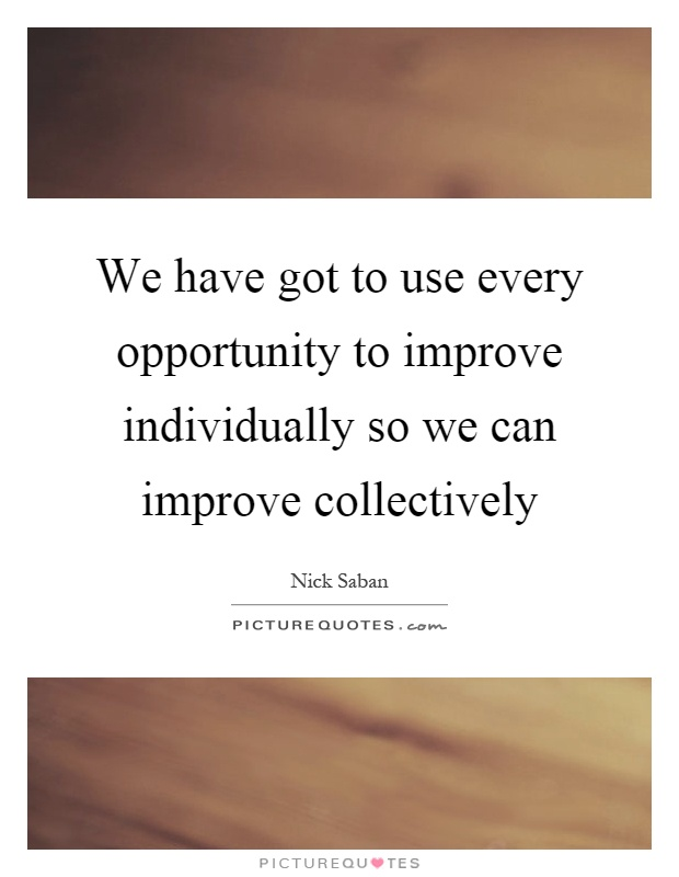We have got to use every opportunity to improve individually so we can improve collectively Picture Quote #1