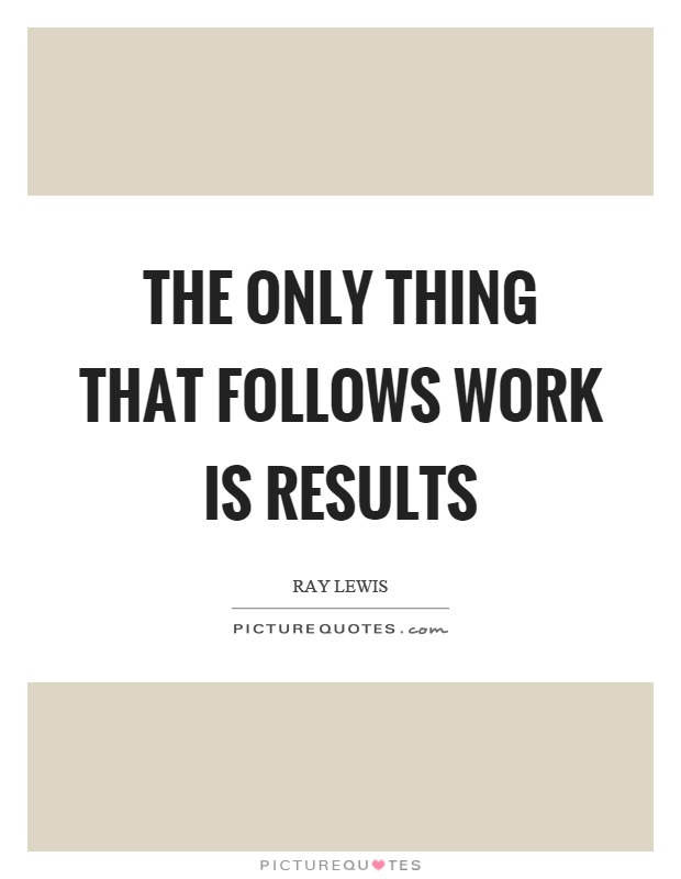 The only thing that follows work is results Picture Quote #1