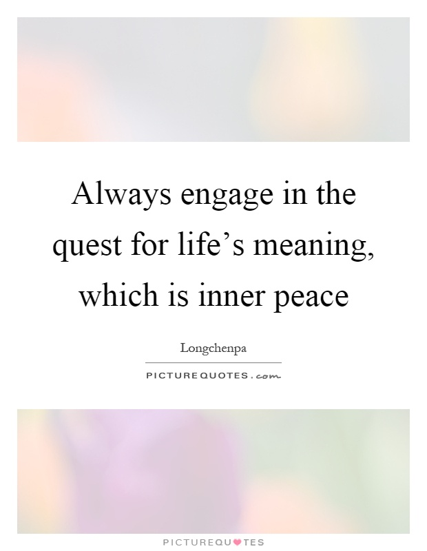 Always engage in the quest for life's meaning, which is inner peace Picture Quote #1
