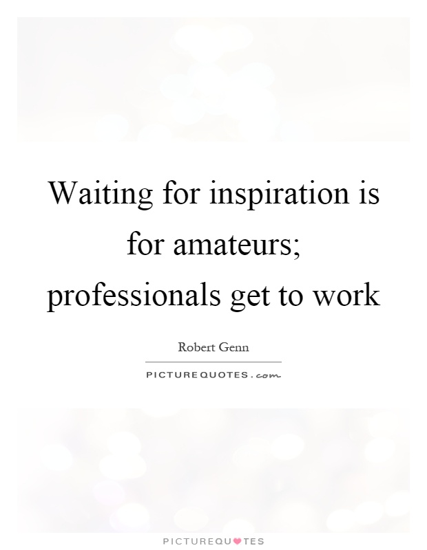 Waiting for inspiration is for amateurs; professionals get to work Picture Quote #1