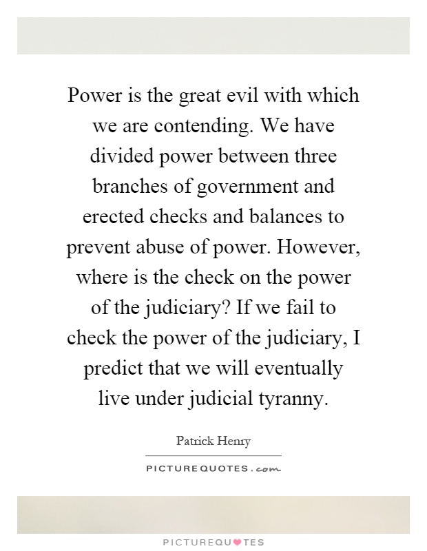 Power is the great evil with which we are contending. We have divided power between three branches of government and erected checks and balances to prevent abuse of power. However, where is the check on the power of the judiciary? If we fail to check the power of the judiciary, I predict that we will eventually live under judicial tyranny Picture Quote #1