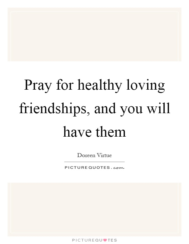 Pray for healthy loving friendships, and you will have them Picture Quote #1