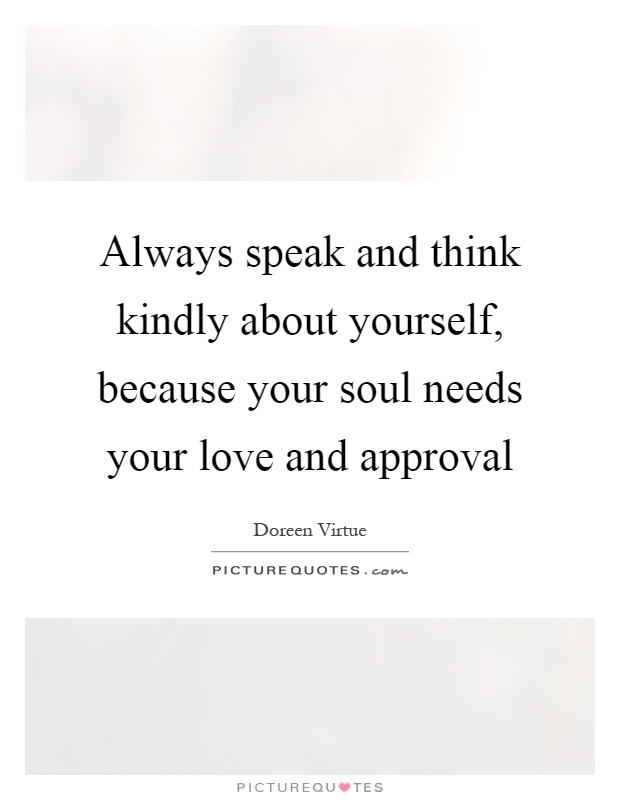 Always speak and think kindly about yourself, because your soul needs your love and approval Picture Quote #1