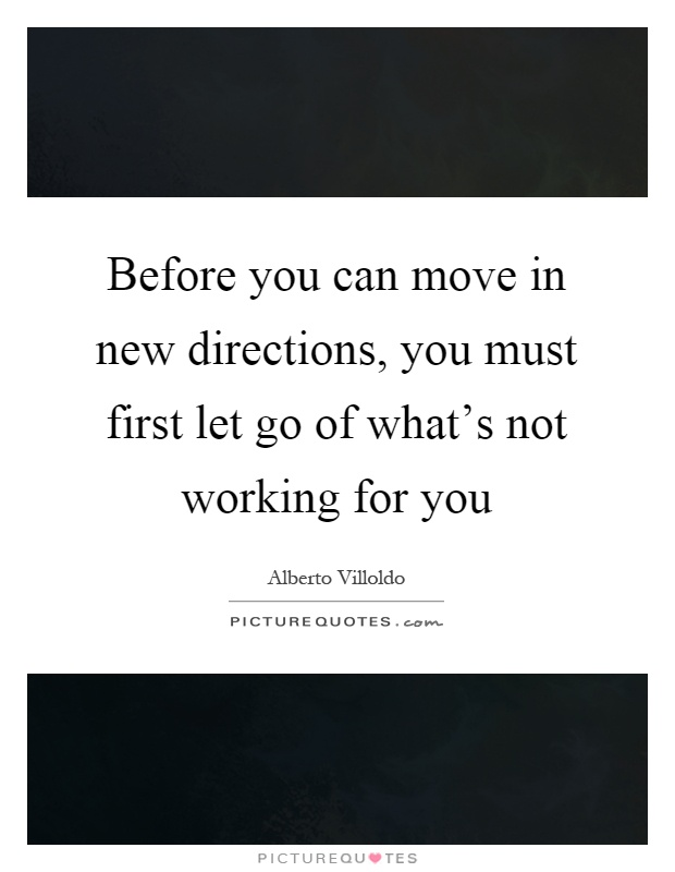 Before you can move in new directions, you must first let go of what's not working for you Picture Quote #1