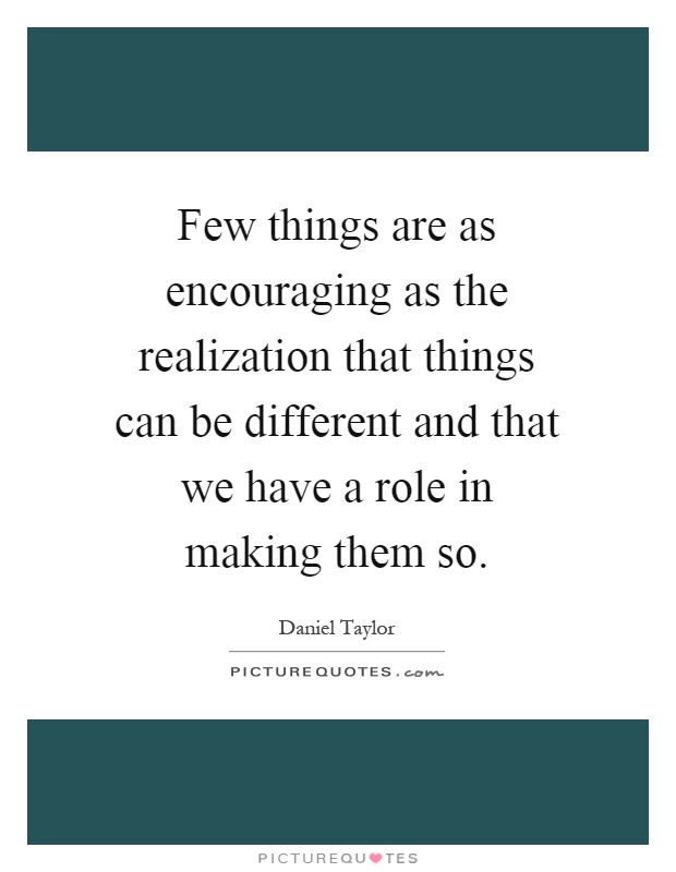 Few things are as encouraging as the realization that things can be different and that we have a role in making them so Picture Quote #1
