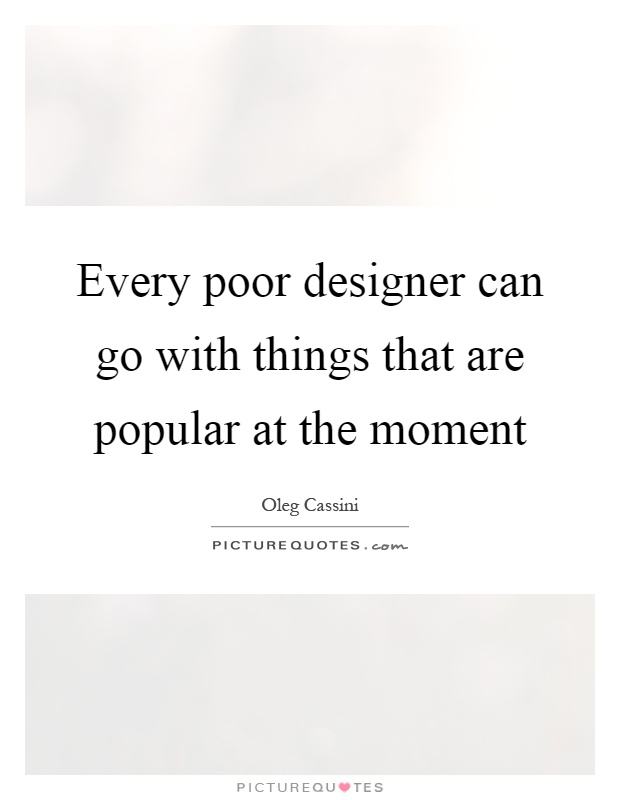 Every poor designer can go with things that are popular at the moment Picture Quote #1