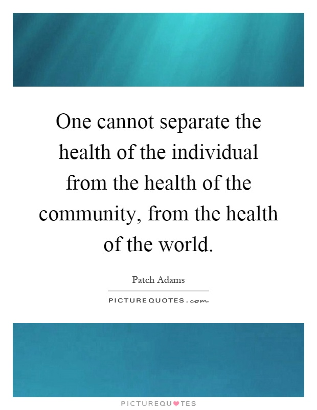 One cannot separate the health of the individual from the health of the community, from the health of the world Picture Quote #1