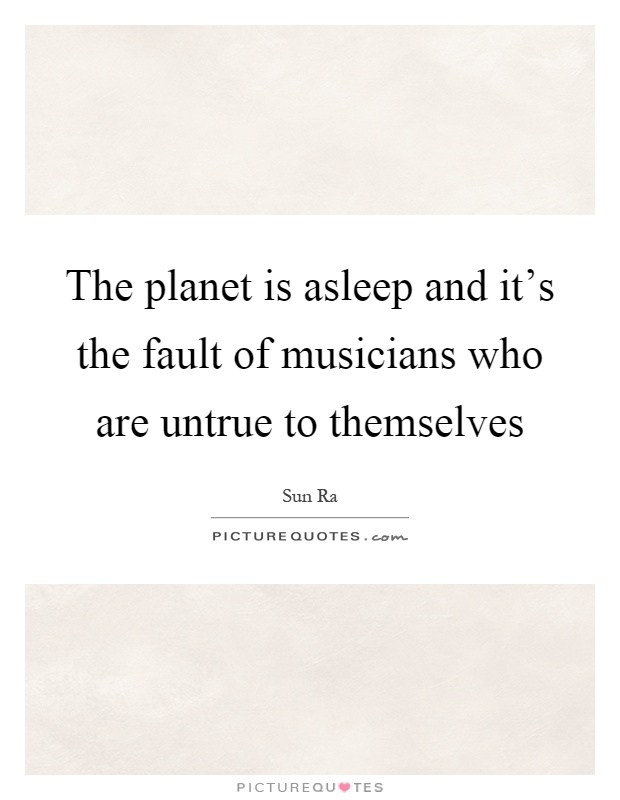 The planet is asleep and it's the fault of musicians who are untrue to themselves Picture Quote #1