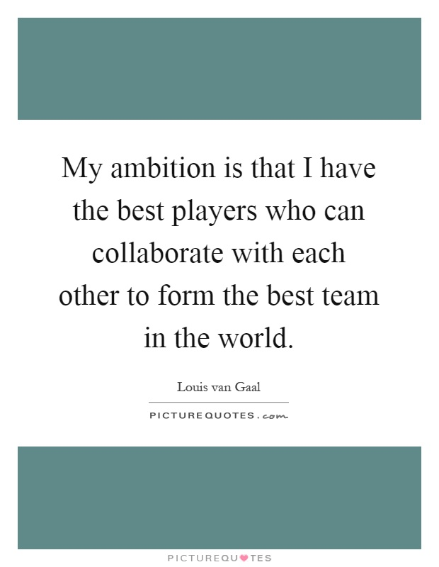 My ambition is that I have the best players who can collaborate with each other to form the best team in the world Picture Quote #1