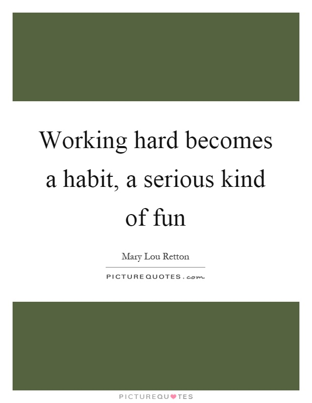 Working hard becomes a habit, a serious kind of fun Picture Quote #1