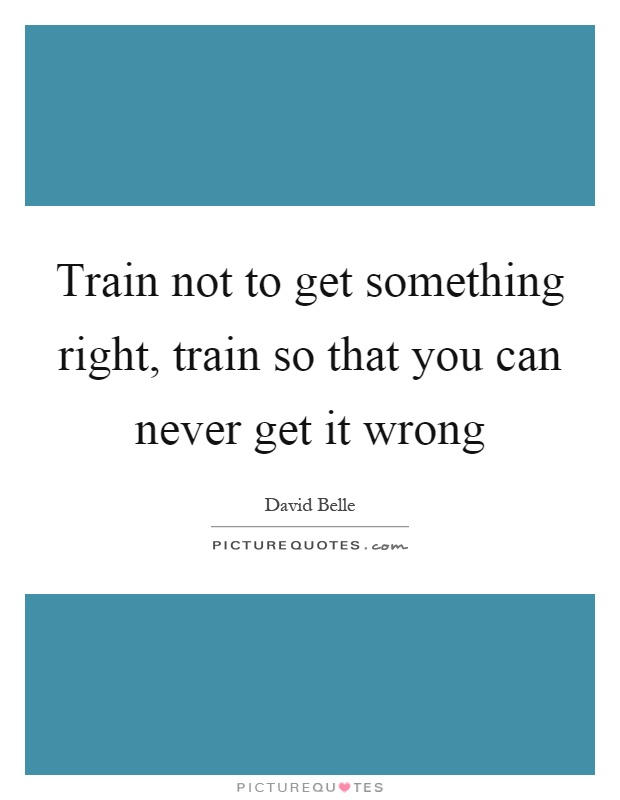 Train not to get something right, train so that you can never get it wrong Picture Quote #1