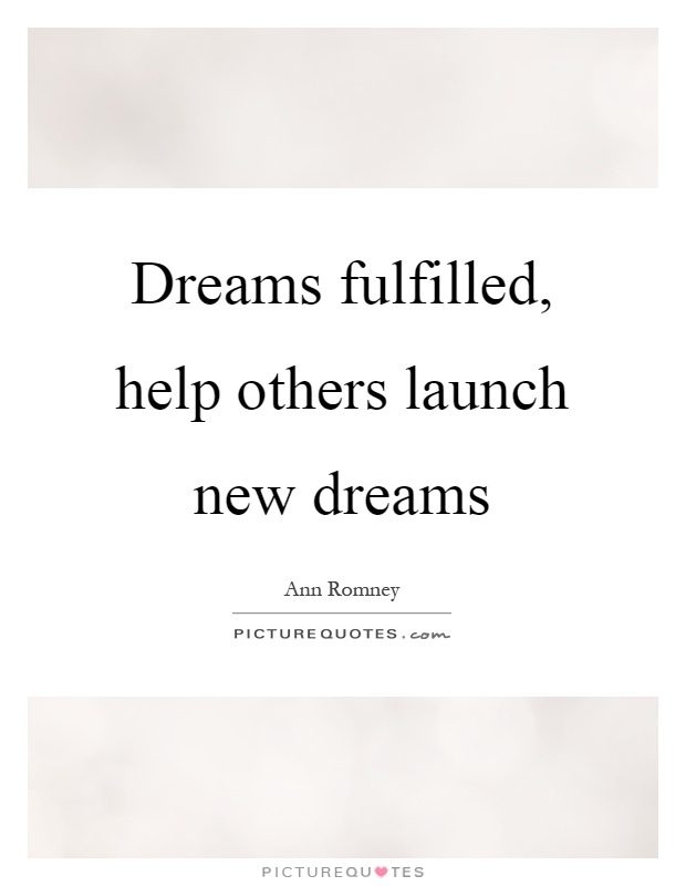 Dreams fulfilled, help others launch new dreams Picture Quote #1