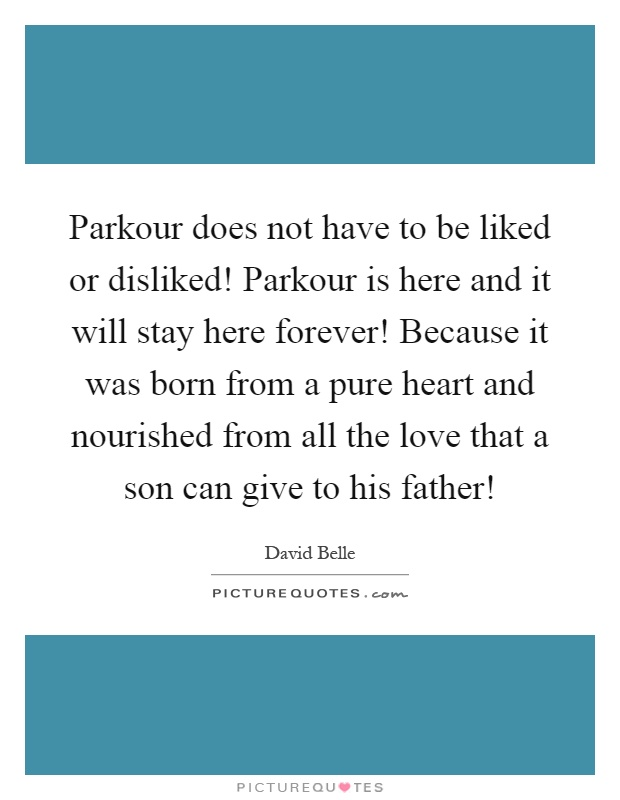 Parkour does not have to be liked or disliked! Parkour is here and it will stay here forever! Because it was born from a pure heart and nourished from all the love that a son can give to his father! Picture Quote #1