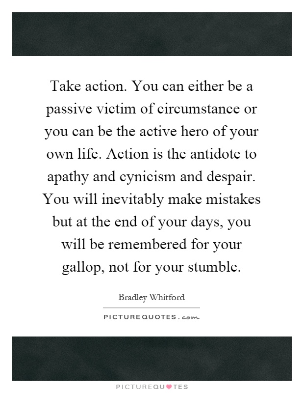 Take action. You can either be a passive victim of circumstance or you can be the active hero of your own life. Action is the antidote to apathy and cynicism and despair. You will inevitably make mistakes but at the end of your days, you will be remembered for your gallop, not for your stumble Picture Quote #1