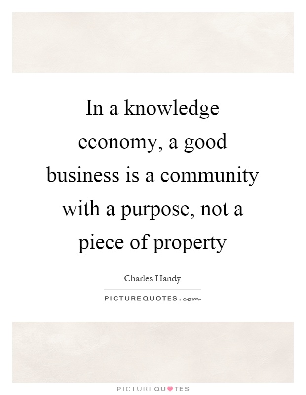 In a knowledge economy, a good business is a community with a purpose, not a piece of property Picture Quote #1
