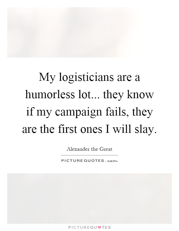 My logisticians are a humorless lot... they know if my campaign fails, they are the first ones I will slay Picture Quote #1