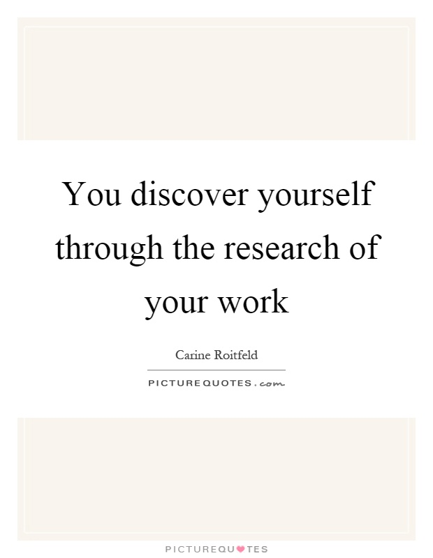 You discover yourself through the research of your work Picture Quote #1