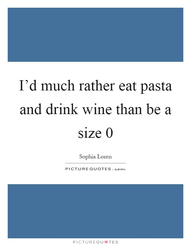 I'd much rather eat pasta and drink wine than be a size 0 Picture Quote #1
