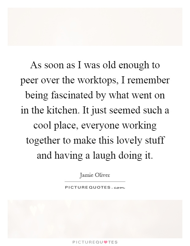 As soon as I was old enough to peer over the worktops, I remember being fascinated by what went on in the kitchen. It just seemed such a cool place, everyone working together to make this lovely stuff and having a laugh doing it Picture Quote #1