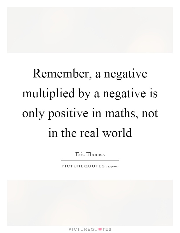 Remember, a negative multiplied by a negative is only positive in maths, not in the real world Picture Quote #1
