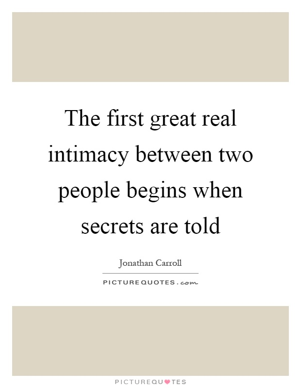 The first great real intimacy between two people begins when secrets are told Picture Quote #1