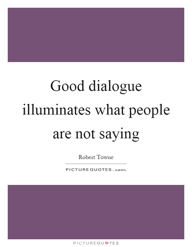 Good dialogue illuminates what people are not saying Picture Quote #1