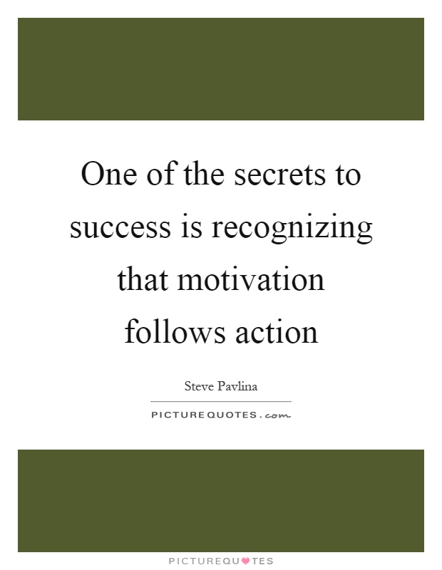 One of the secrets to success is recognizing that motivation follows action Picture Quote #1
