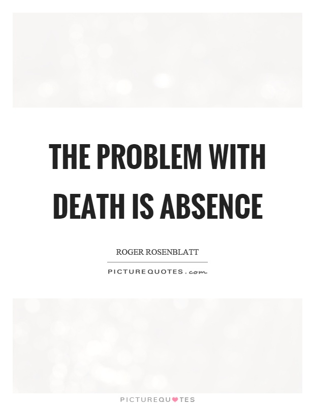 The problem with death is absence Picture Quote #1