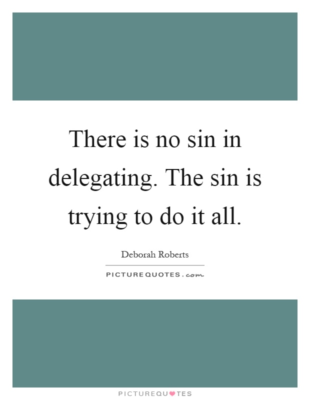 There is no sin in delegating. The sin is trying to do it all Picture Quote #1