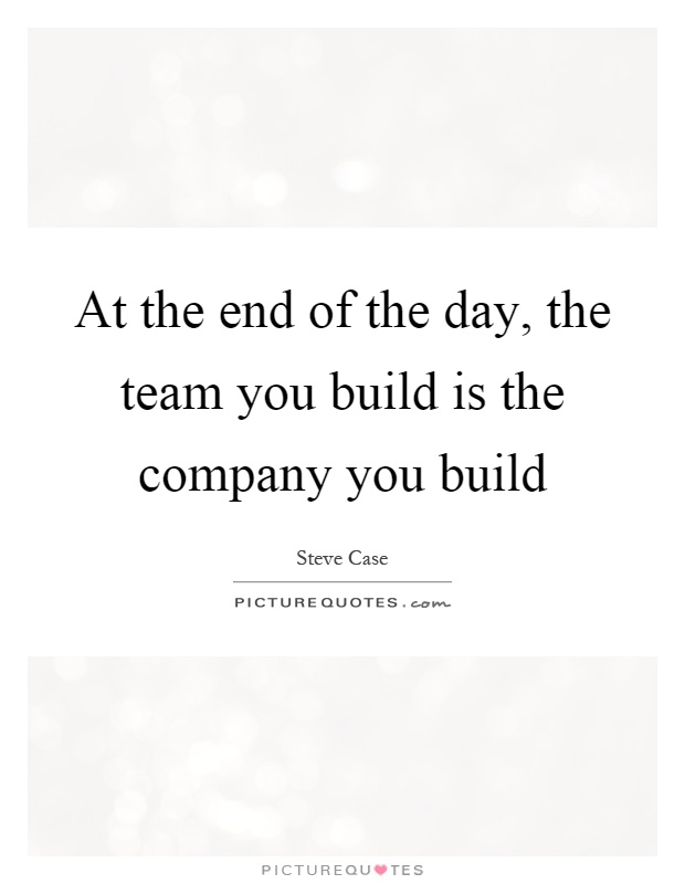 At the end of the day, the team you build is the company you build Picture Quote #1