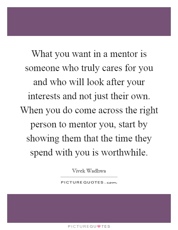 What you want in a mentor is someone who truly cares for you and who will look after your interests and not just their own. When you do come across the right person to mentor you, start by showing them that the time they spend with you is worthwhile Picture Quote #1