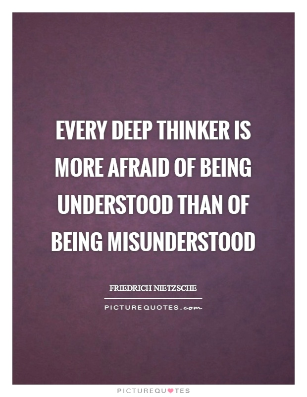 Every deep thinker is more afraid of being understood than of being misunderstood Picture Quote #1