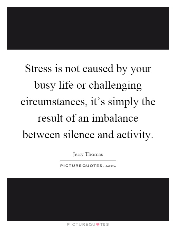 Stress is not caused by your busy life or challenging circumstances, it's simply the result of an imbalance between silence and activity Picture Quote #1