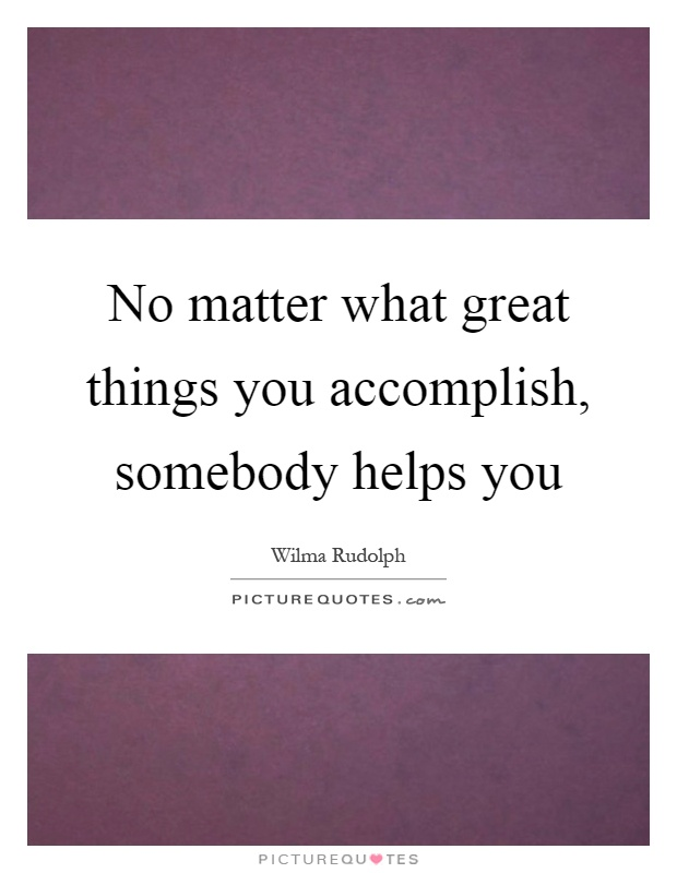 No matter what great things you accomplish, somebody helps you Picture Quote #1